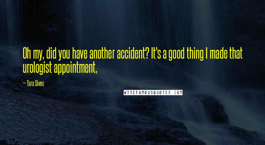Tara Sivec quotes: Oh my, did you have another accident? It's a good thing I made that urologist appointment,