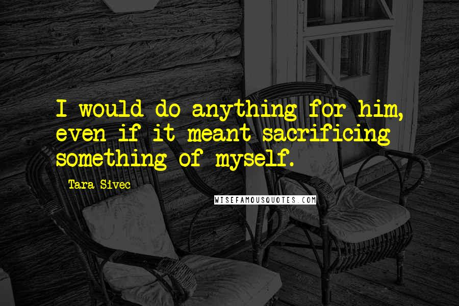 Tara Sivec quotes: I would do anything for him, even if it meant sacrificing something of myself.