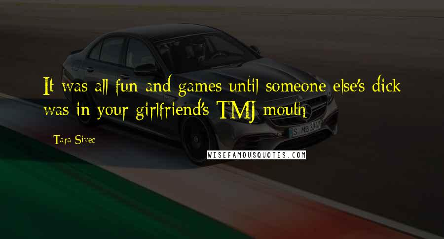 Tara Sivec quotes: It was all fun and games until someone else's dick was in your girlfriend's TMJ mouth