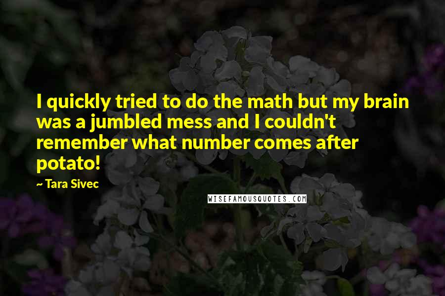 Tara Sivec quotes: I quickly tried to do the math but my brain was a jumbled mess and I couldn't remember what number comes after potato!