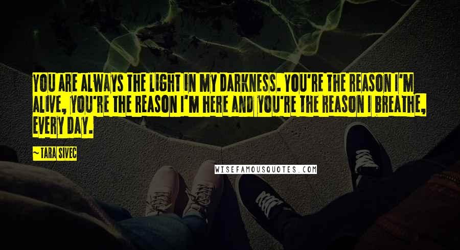 Tara Sivec quotes: You are always the light in my darkness. You're the reason I'm alive, you're the reason I'm here and you're the reason I breathe, every day.