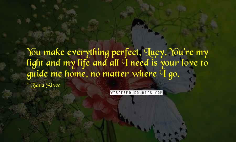 Tara Sivec quotes: You make everything perfect, Lucy. You're my light and my life and all I need is your love to guide me home, no matter where I go.