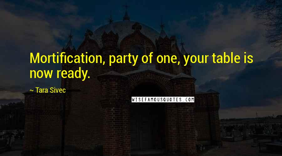 Tara Sivec quotes: Mortification, party of one, your table is now ready.