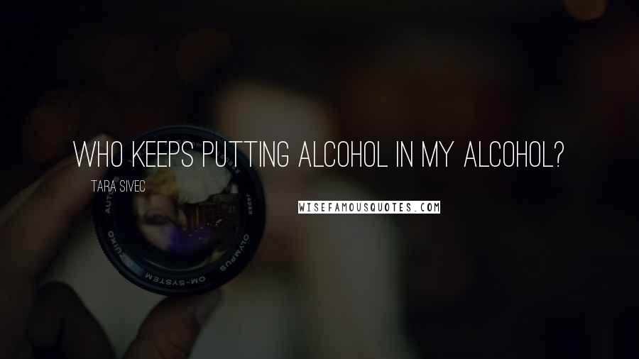 Tara Sivec quotes: Who keeps putting alcohol in my alcohol?