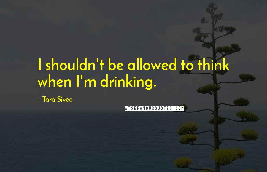 Tara Sivec quotes: I shouldn't be allowed to think when I'm drinking.