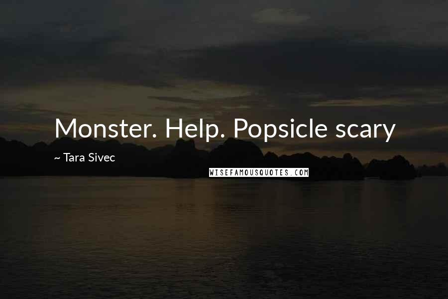 Tara Sivec quotes: Monster. Help. Popsicle scary