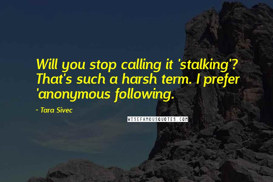 Tara Sivec quotes: Will you stop calling it 'stalking'? That's such a harsh term. I prefer 'anonymous following.