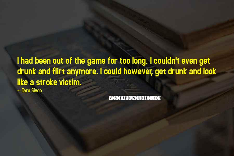 Tara Sivec quotes: I had been out of the game for too long. I couldn't even get drunk and flirt anymore. I could however, get drunk and look like a stroke victim.