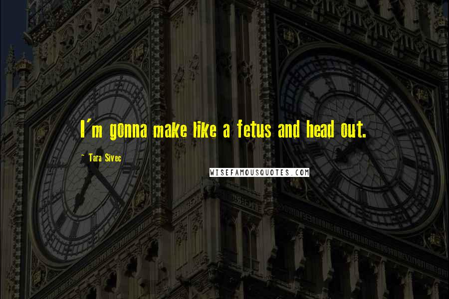Tara Sivec quotes: I'm gonna make like a fetus and head out.