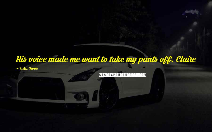 Tara Sivec quotes: His voice made me want to take my pants off. Claire
