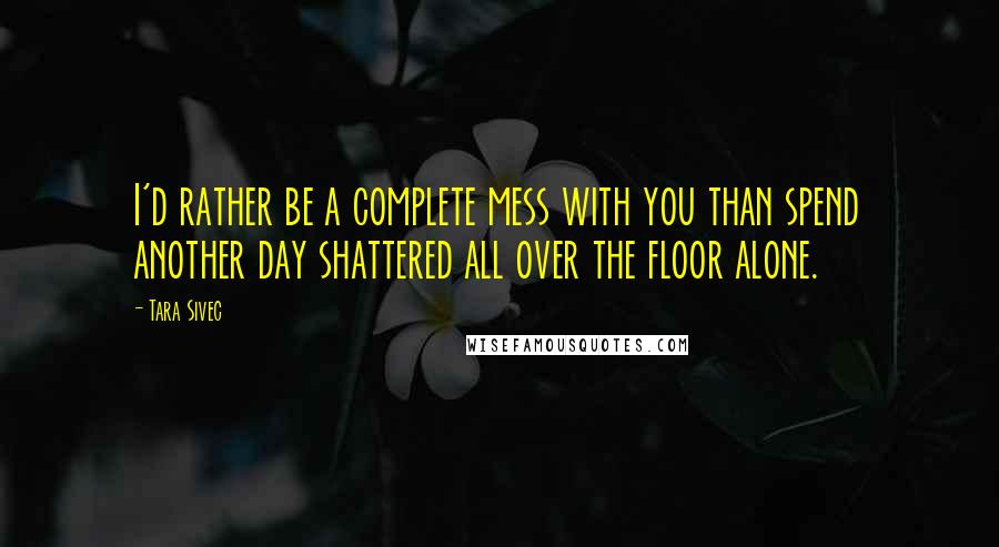 Tara Sivec quotes: I'd rather be a complete mess with you than spend another day shattered all over the floor alone.