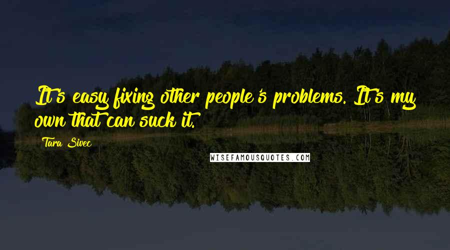 Tara Sivec quotes: It's easy fixing other people's problems. It's my own that can suck it.