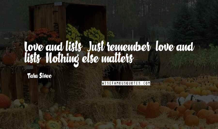 Tara Sivec quotes: Love and lists. Just remember, love and lists. Nothing else matters.