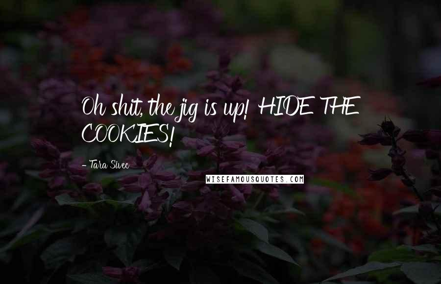 Tara Sivec quotes: Oh shit, the jig is up! HIDE THE COOKIES!
