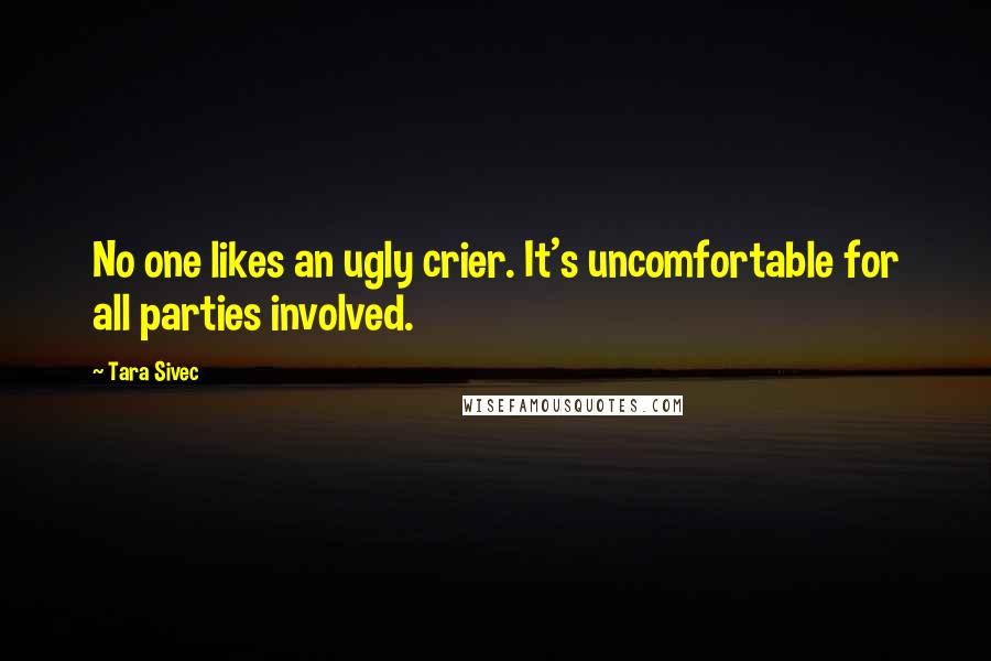 Tara Sivec quotes: No one likes an ugly crier. It's uncomfortable for all parties involved.