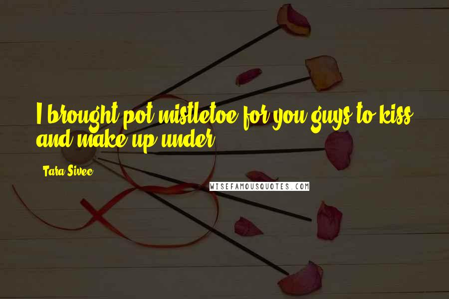 Tara Sivec quotes: I brought pot mistletoe for you guys to kiss and make up under!