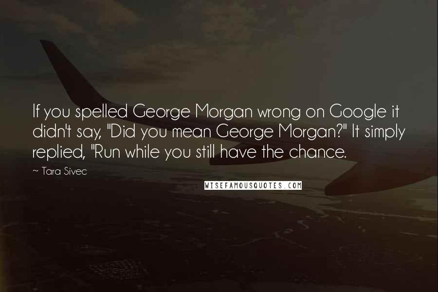 """Tara Sivec quotes: If you spelled George Morgan wrong on Google it didn't say, """"Did you mean George Morgan?"""" It simply replied, """"Run while you still have the chance."""