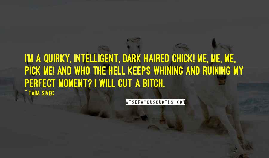 Tara Sivec quotes: I'm a quirky, intelligent, dark haired chick! Me, me, me, pick me! And who the hell keeps whining and ruining my perfect moment? I will cut a bitch.