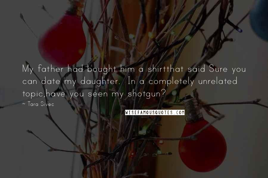 Tara Sivec quotes: My father had bought him a shirtthat said Sure you can date my daughter. In a completely unrelated topic,have you seen my shotgun?