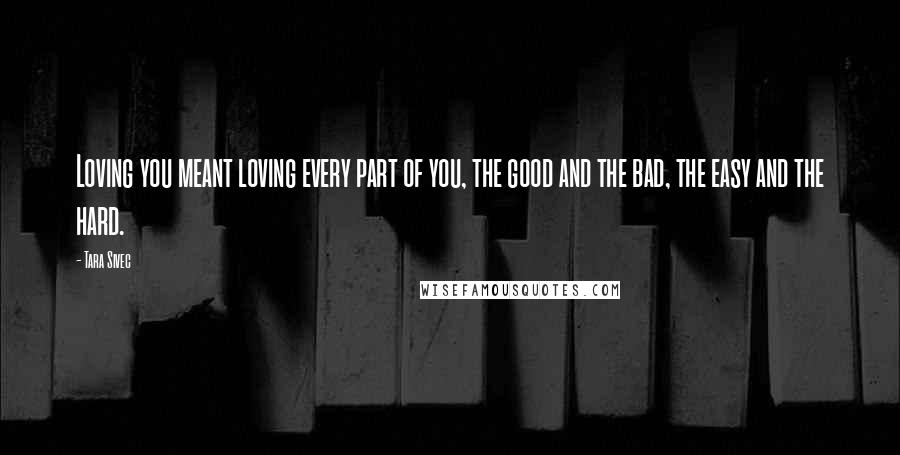 Tara Sivec quotes: Loving you meant loving every part of you, the good and the bad, the easy and the hard.