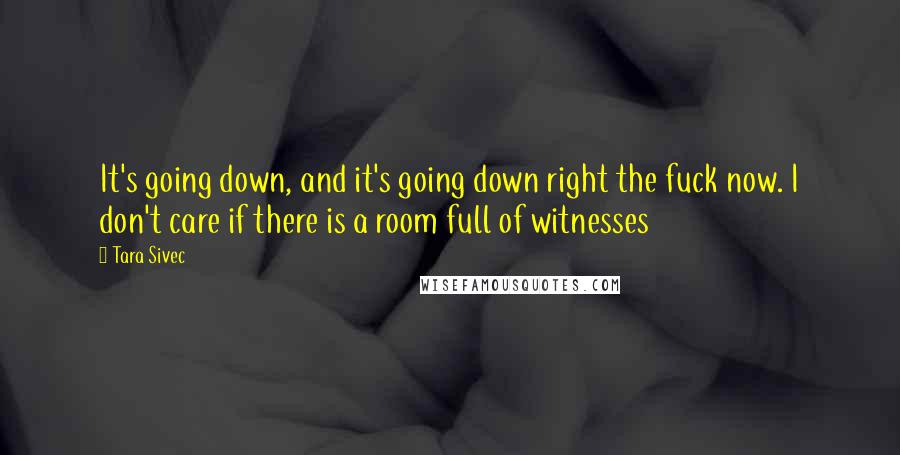 Tara Sivec quotes: It's going down, and it's going down right the fuck now. I don't care if there is a room full of witnesses