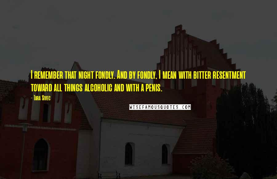 Tara Sivec quotes: I remember that night fondly. And by fondly, I mean with bitter resentment toward all things alcoholic and with a penis.