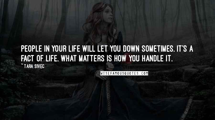 Tara Sivec quotes: People in your life will let you down sometimes. It's a fact of life. What matters is how you handle it.