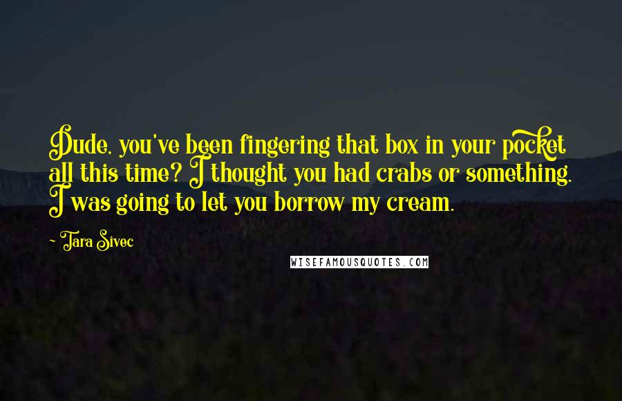 Tara Sivec quotes: Dude, you've been fingering that box in your pocket all this time? I thought you had crabs or something. I was going to let you borrow my cream.