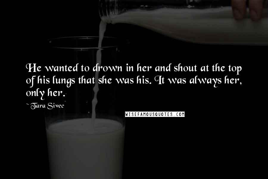 Tara Sivec quotes: He wanted to drown in her and shout at the top of his lungs that she was his. It was always her, only her.
