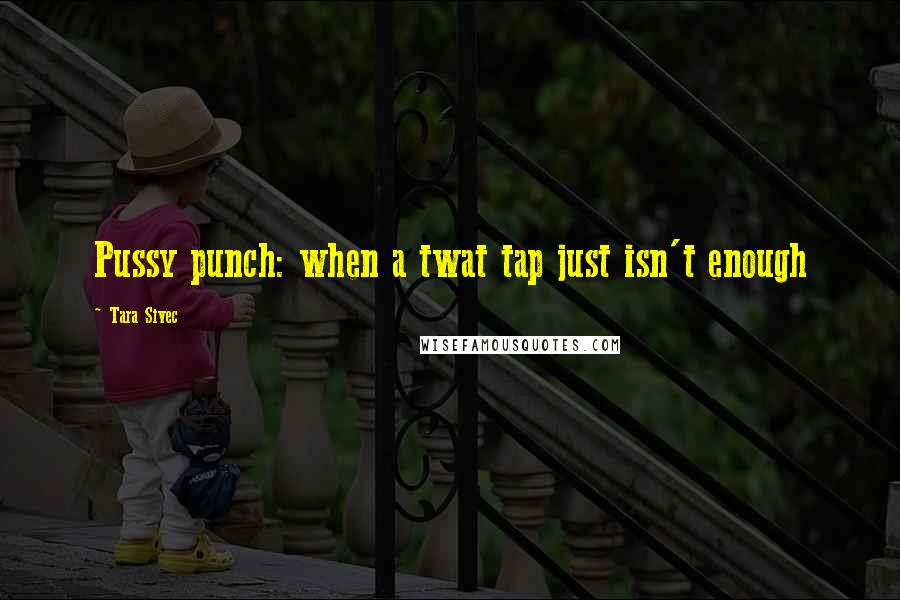 Tara Sivec quotes: Pussy punch: when a twat tap just isn't enough