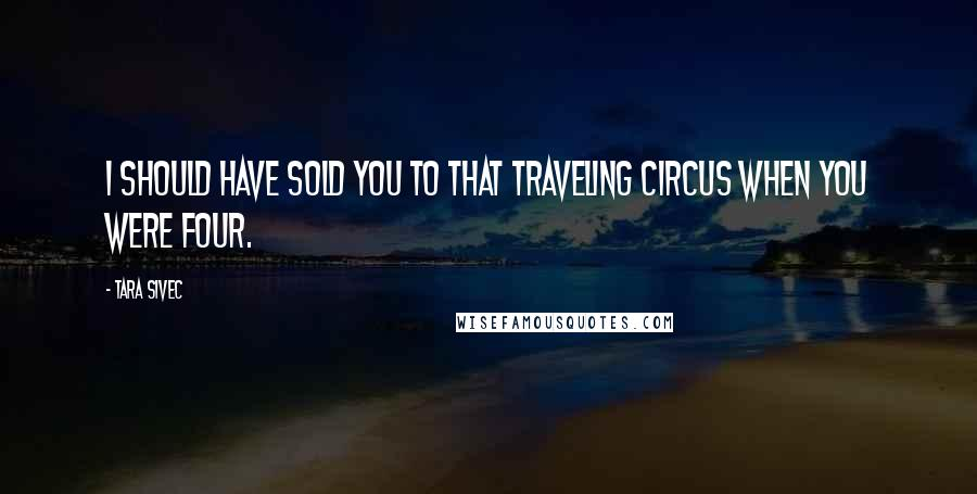 Tara Sivec quotes: I should have sold you to that traveling circus when you were four.