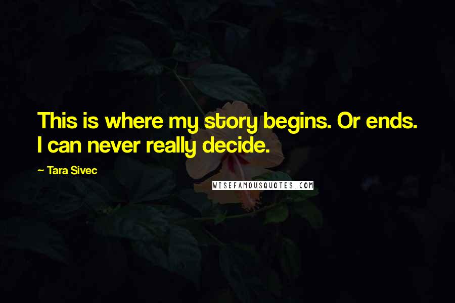 Tara Sivec quotes: This is where my story begins. Or ends. I can never really decide.