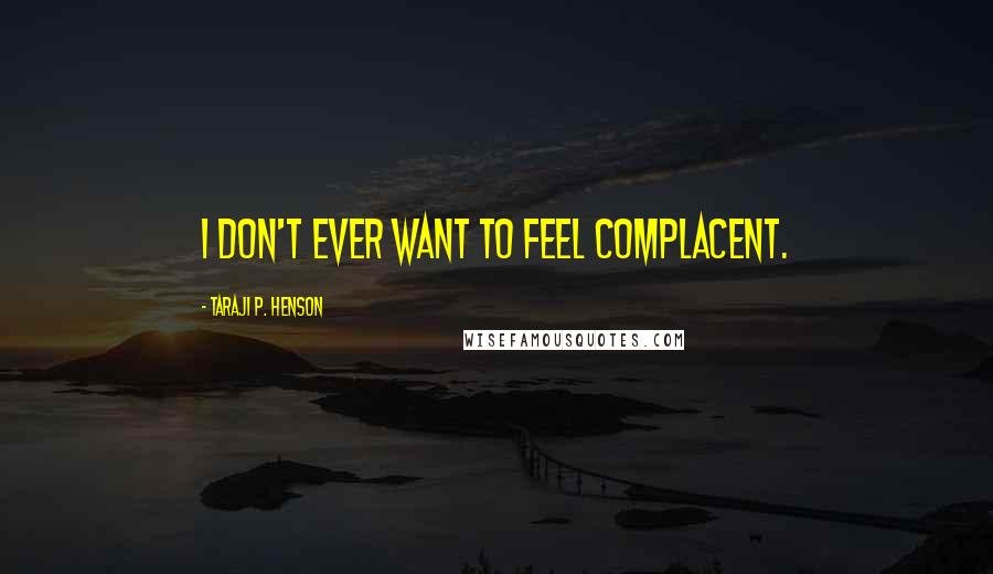 Taraji P. Henson quotes: I don't ever want to feel complacent.