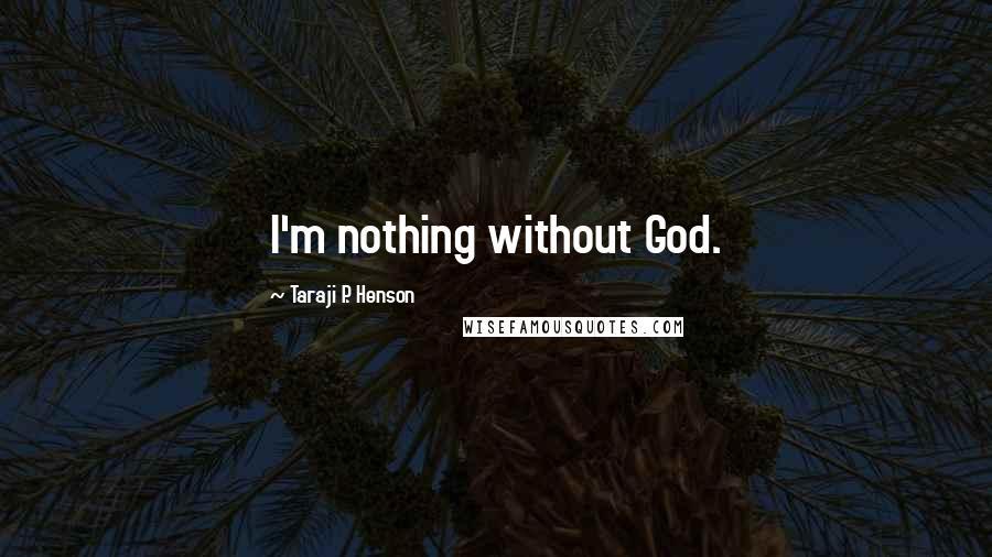Taraji P. Henson quotes: I'm nothing without God.