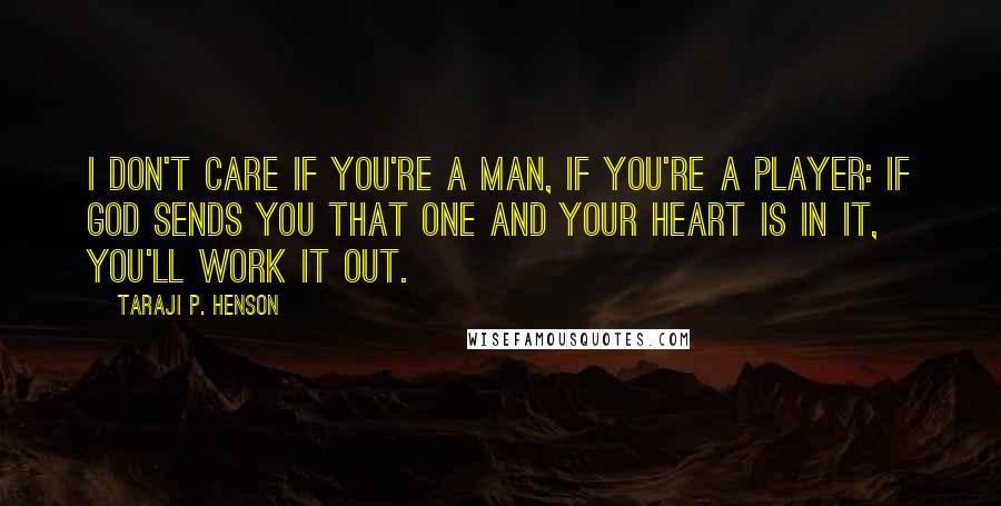 Taraji P. Henson quotes: I don't care if you're a man, if you're a player: If God sends you that one and your heart is in it, you'll work it out.