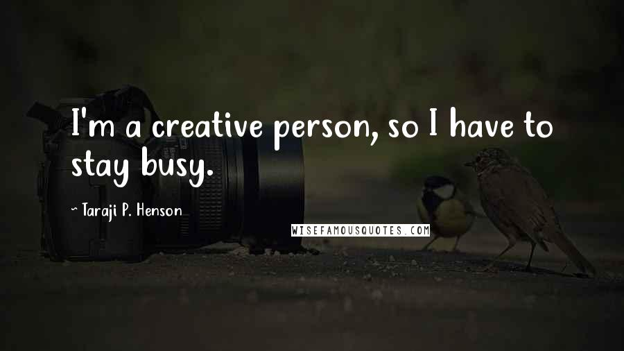 Taraji P. Henson quotes: I'm a creative person, so I have to stay busy.