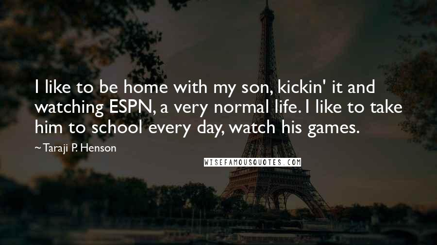 Taraji P. Henson quotes: I like to be home with my son, kickin' it and watching ESPN, a very normal life. I like to take him to school every day, watch his games.