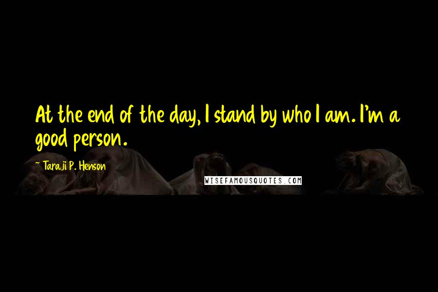 Taraji P. Henson quotes: At the end of the day, I stand by who I am. I'm a good person.