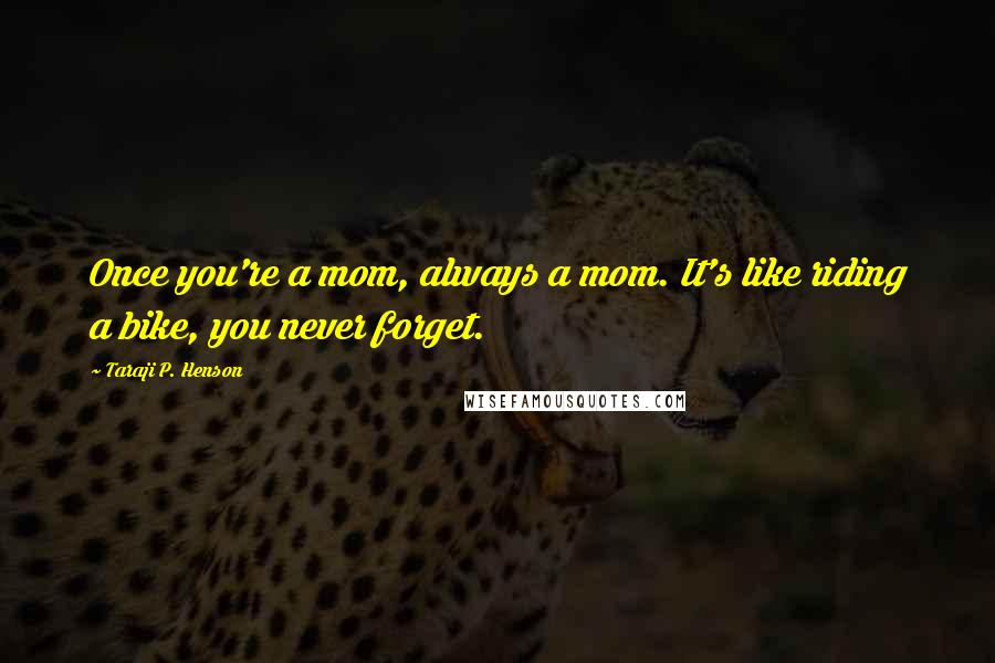 Taraji P. Henson quotes: Once you're a mom, always a mom. It's like riding a bike, you never forget.