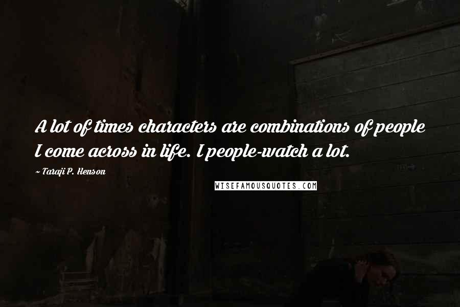 Taraji P. Henson quotes: A lot of times characters are combinations of people I come across in life. I people-watch a lot.