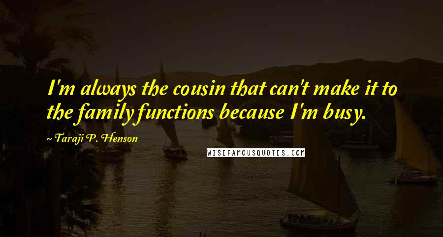 Taraji P. Henson quotes: I'm always the cousin that can't make it to the family functions because I'm busy.