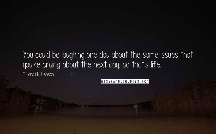 Taraji P. Henson quotes: You could be laughing one day about the same issues that you're crying about the next day, so that's life.
