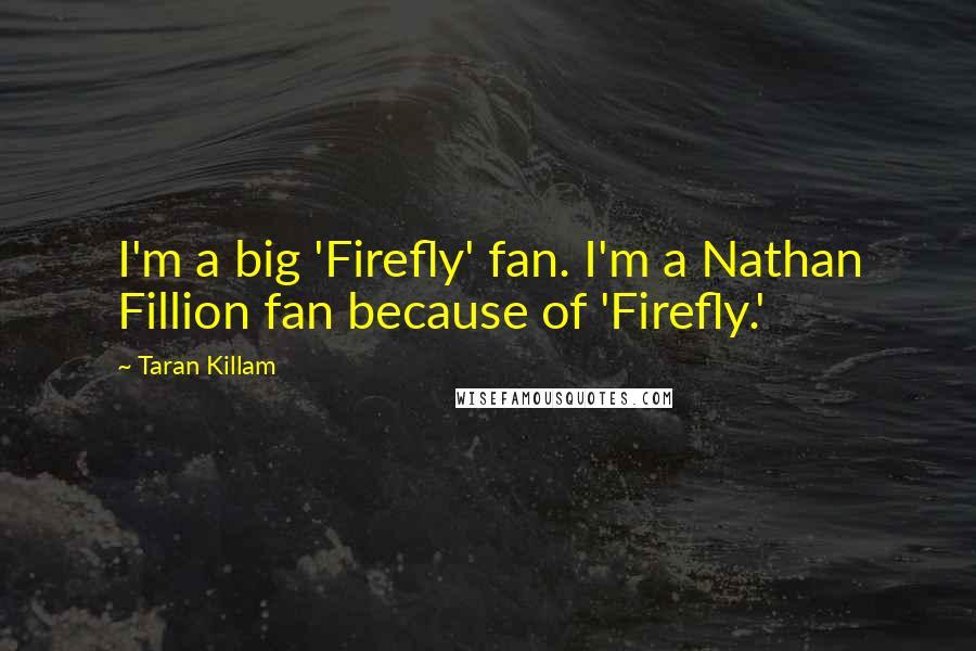 Taran Killam quotes: I'm a big 'Firefly' fan. I'm a Nathan Fillion fan because of 'Firefly.'