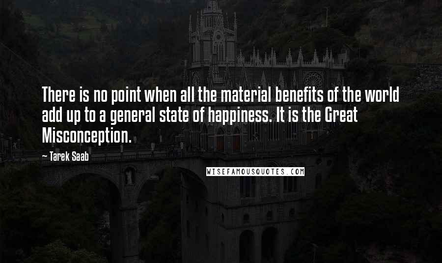 Tarek Saab quotes: There is no point when all the material benefits of the world add up to a general state of happiness. It is the Great Misconception.