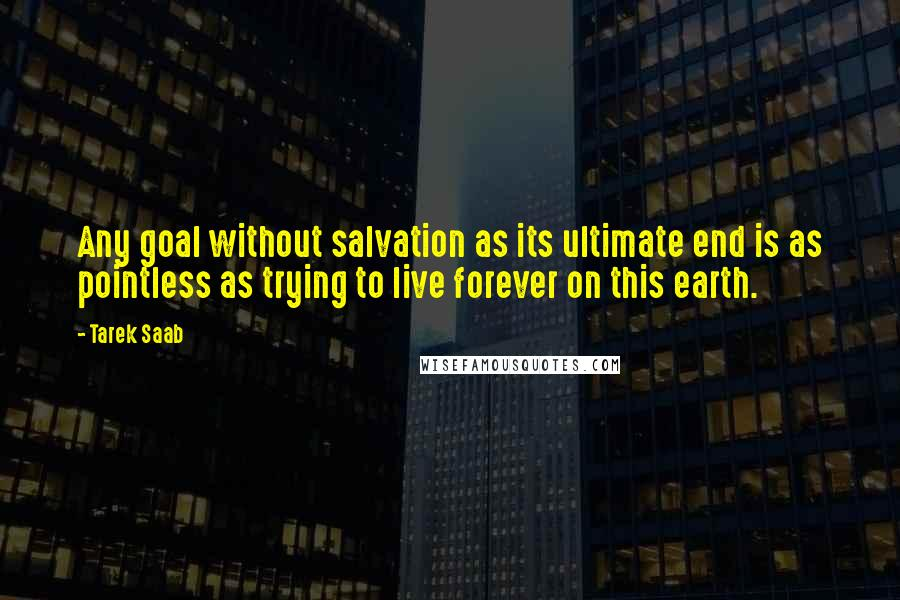 Tarek Saab quotes: Any goal without salvation as its ultimate end is as pointless as trying to live forever on this earth.