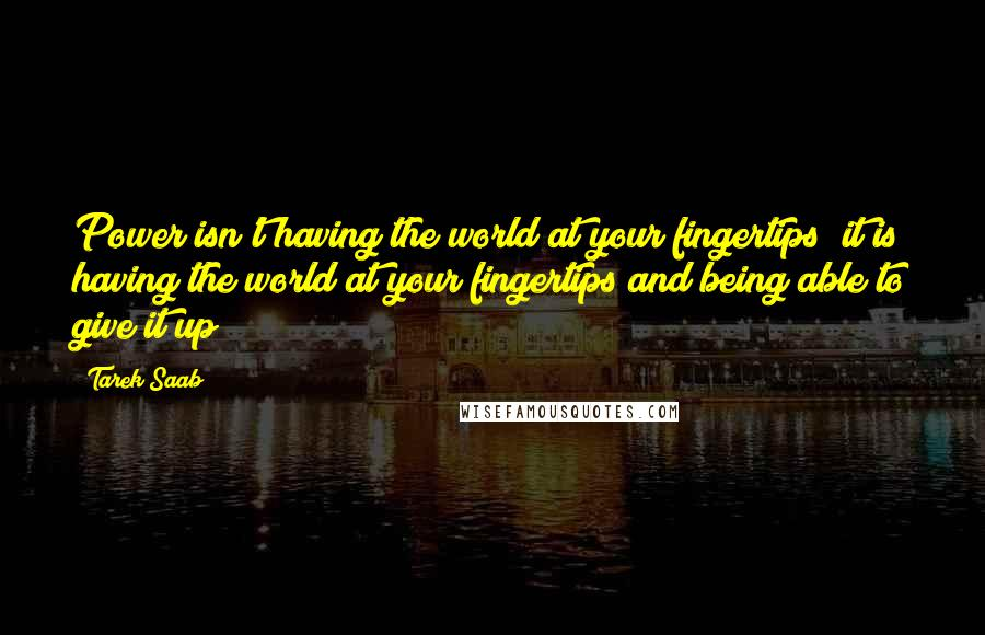 Tarek Saab quotes: Power isn't having the world at your fingertips; it is having the world at your fingertips and being able to give it up!