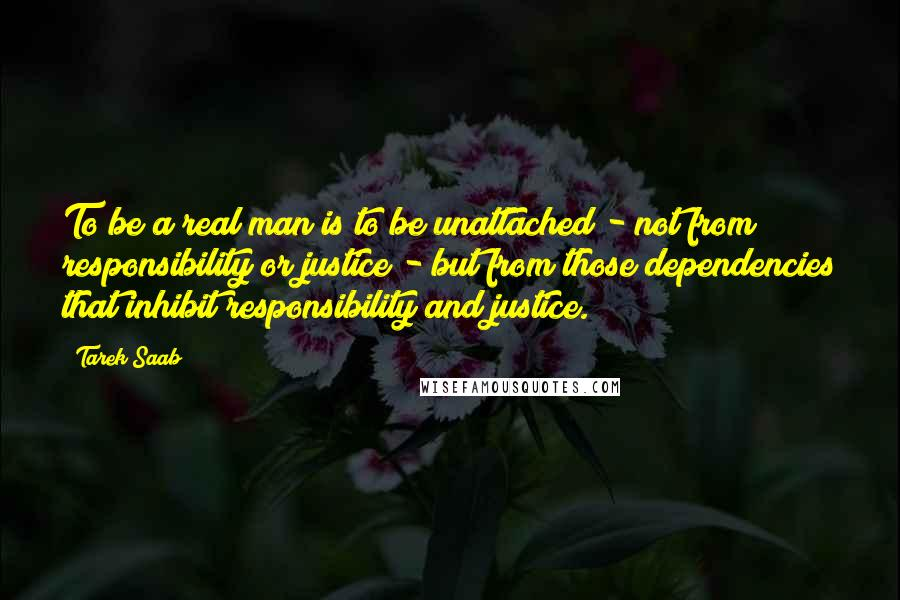 Tarek Saab quotes: To be a real man is to be unattached - not from responsibility or justice - but from those dependencies that inhibit responsibility and justice.