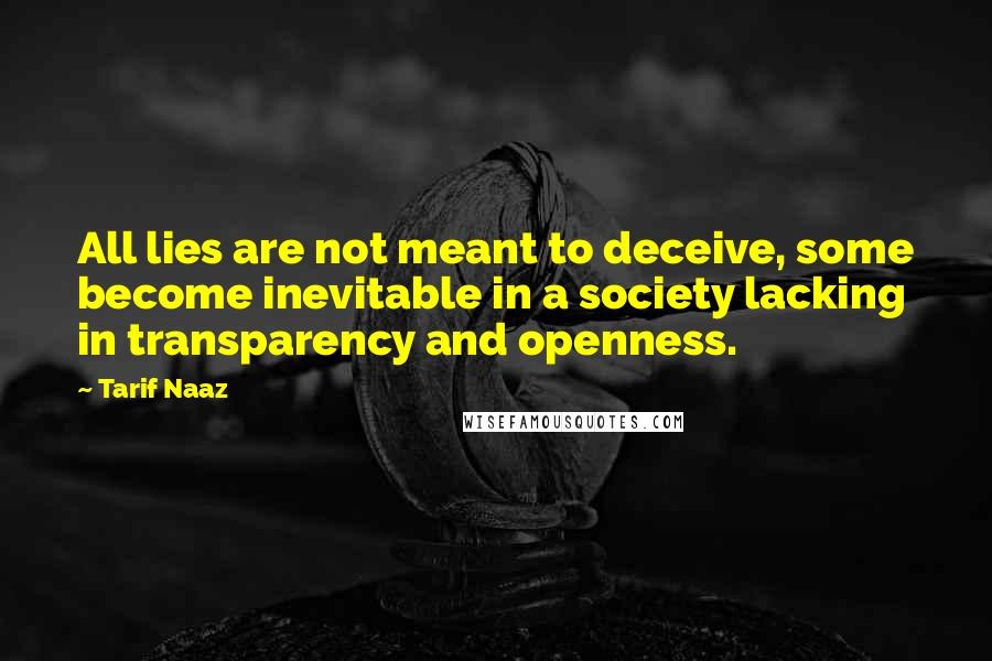 Tarif Naaz quotes: All lies are not meant to deceive, some become inevitable in a society lacking in transparency and openness.
