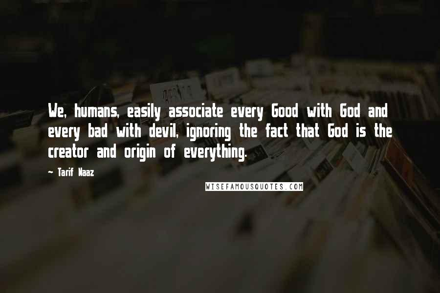 Tarif Naaz quotes: We, humans, easily associate every Good with God and every bad with devil, ignoring the fact that God is the creator and origin of everything.