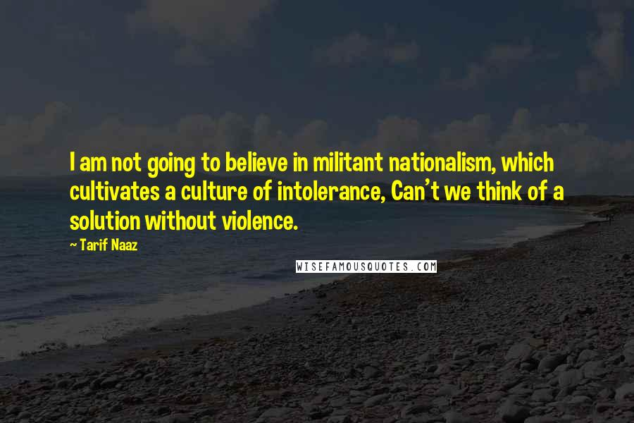 Tarif Naaz quotes: I am not going to believe in militant nationalism, which cultivates a culture of intolerance, Can't we think of a solution without violence.